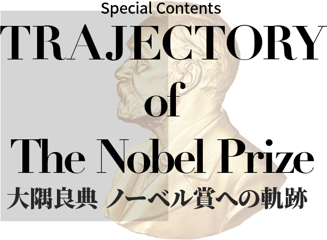 Special Contents TRAFECTORY of The Nobel Prize 大隅良典 ノーベル賞への軌跡